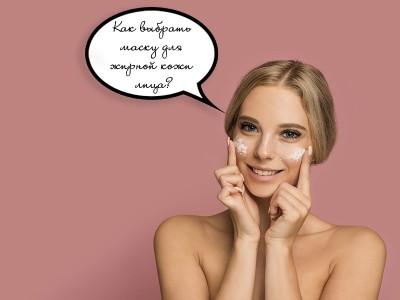 Как выбрать маску для жирной кожи лица